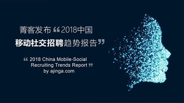 """""""菁客""""发布《2018中国移动社交招聘趋势报告》"""